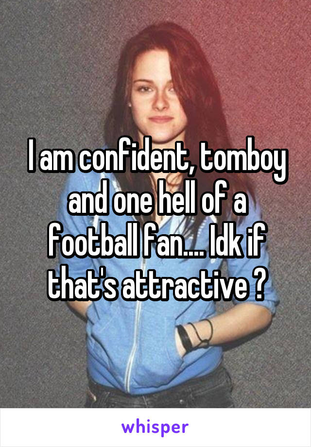 I am confident, tomboy and one hell of a football fan.... Idk if that's attractive 😒