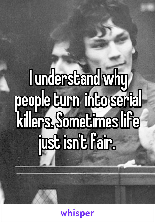 I understand why people turn  into serial killers. Sometimes life just isn't fair.