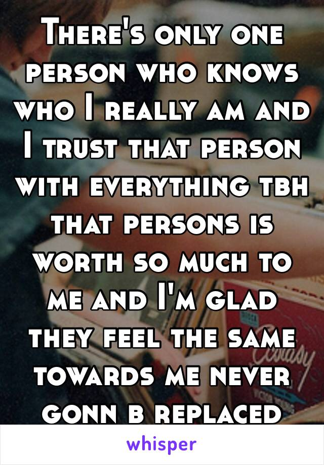 There's only one person who knows who I really am and I trust that person with everything tbh that persons is worth so much to me and I'm glad they feel the same towards me never gonn b replaced 💯💯