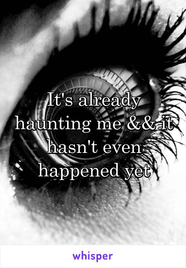 It's already haunting me && it hasn't even happened yet