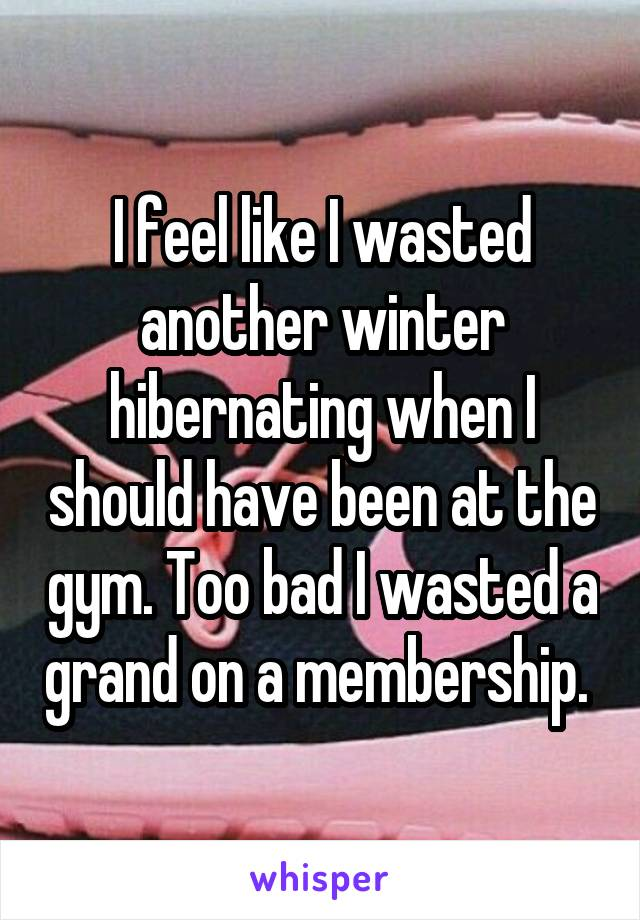 I feel like I wasted another winter hibernating when I should have been at the gym. Too bad I wasted a grand on a membership.