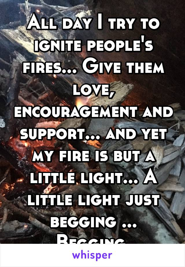 All day I try to ignite people's fires... Give them love, encouragement and support... and yet my fire is but a little light... A little light just begging ... Begging
