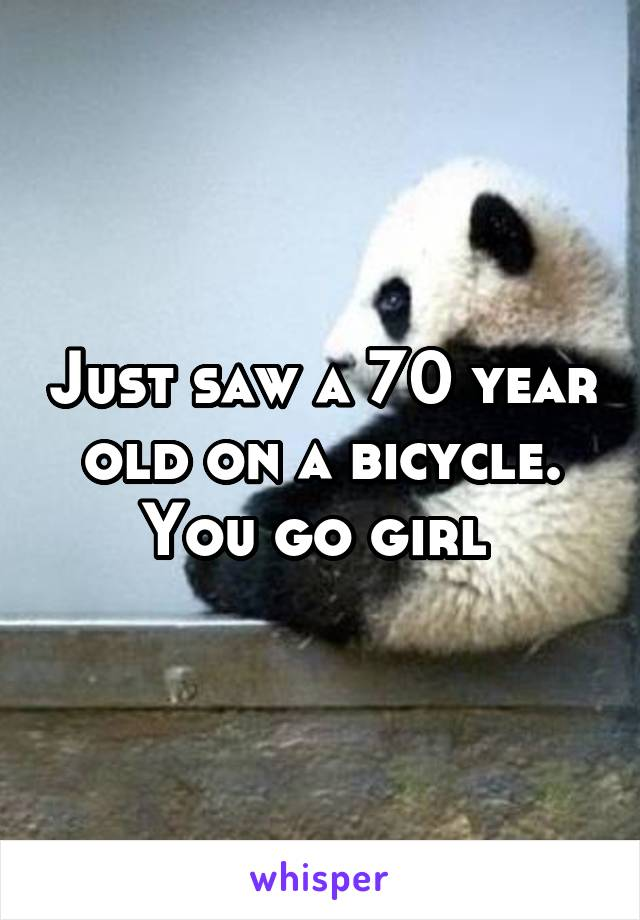 Just saw a 70 year old on a bicycle. You go girl