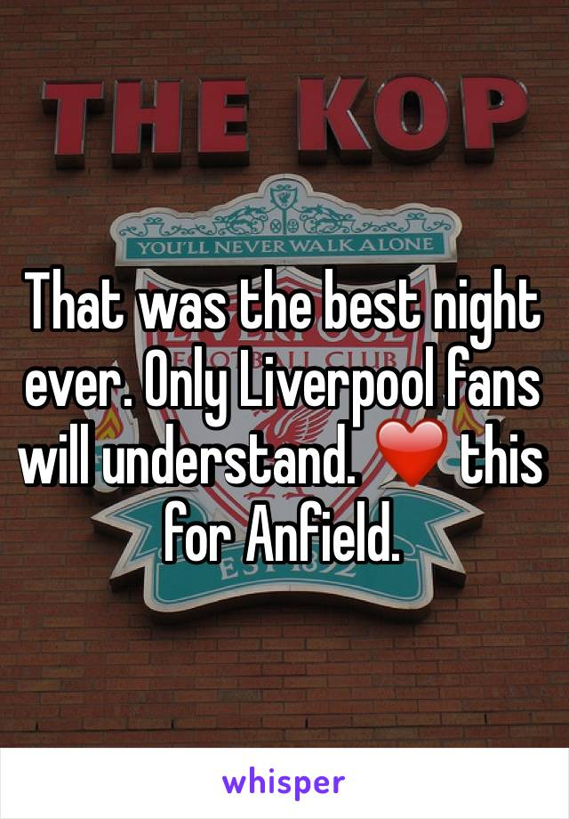 That was the best night ever. Only Liverpool fans will understand. ❤️ this for Anfield.