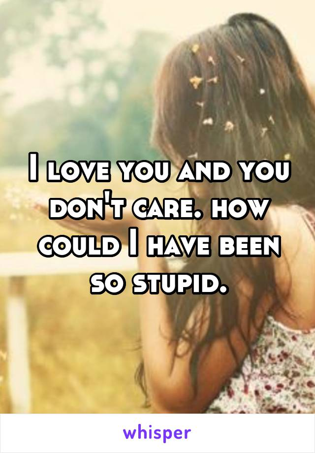 I love you and you don't care. how could I have been so stupid.