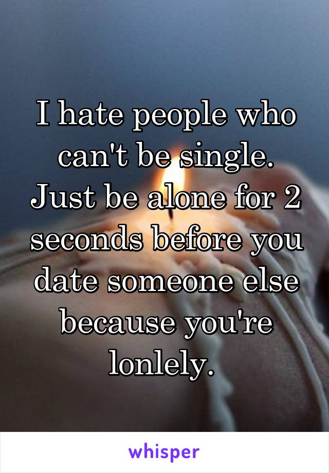 I hate people who can't be single. Just be alone for 2 seconds before you date someone else because you're lonlely.