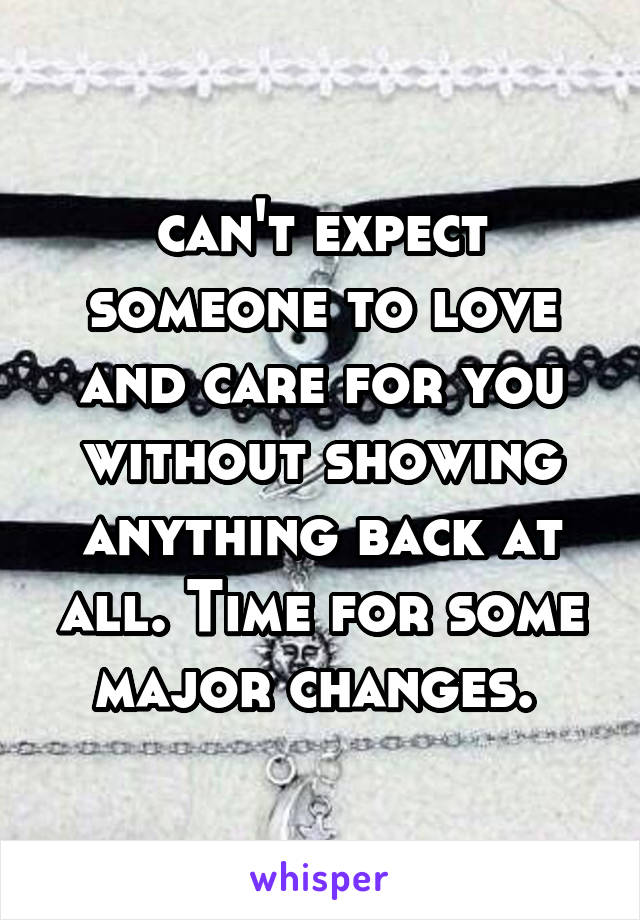 can't expect someone to love and care for you without showing anything back at all. Time for some major changes.