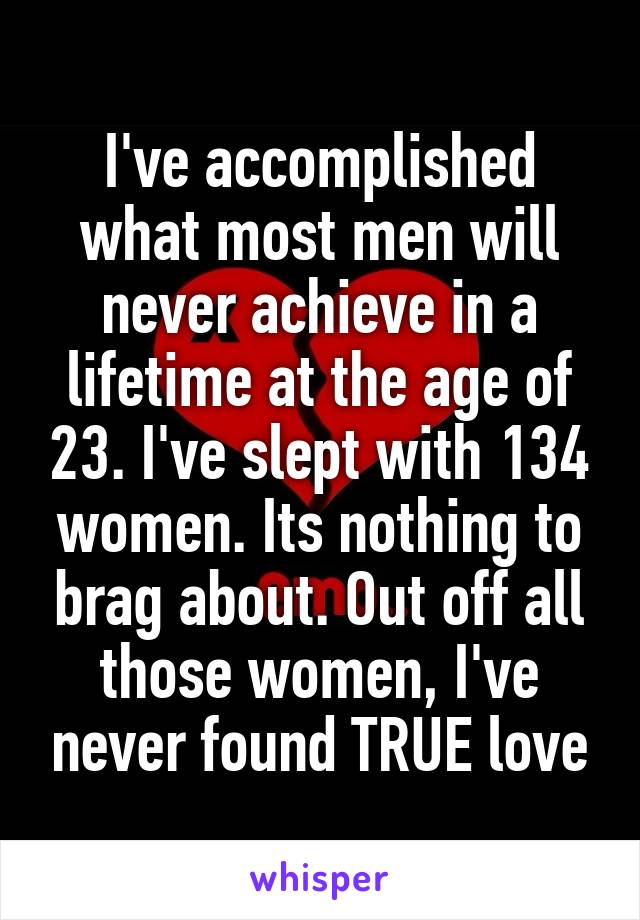 I've accomplished what most men will never achieve in a lifetime at the age of 23. I've slept with 134 women. Its nothing to brag about. Out off all those women, I've never found TRUE love