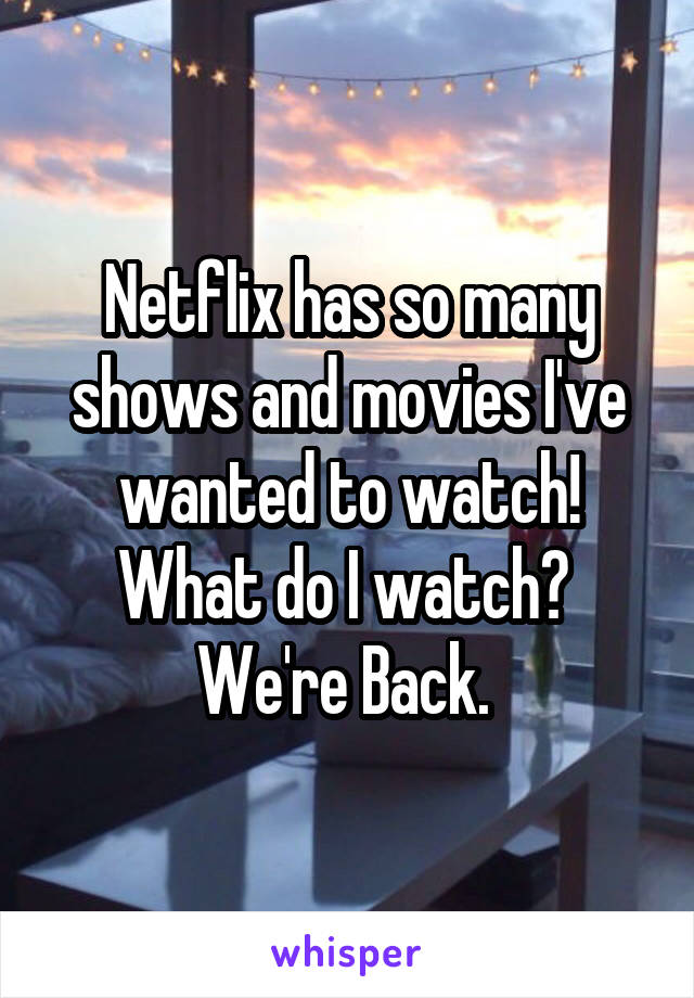 Netflix has so many shows and movies I've wanted to watch! What do I watch?  We're Back.