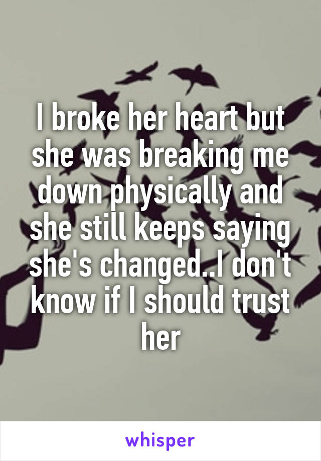 I broke her heart but she was breaking me down physically and she still keeps saying she's changed..I don't know if I should trust her