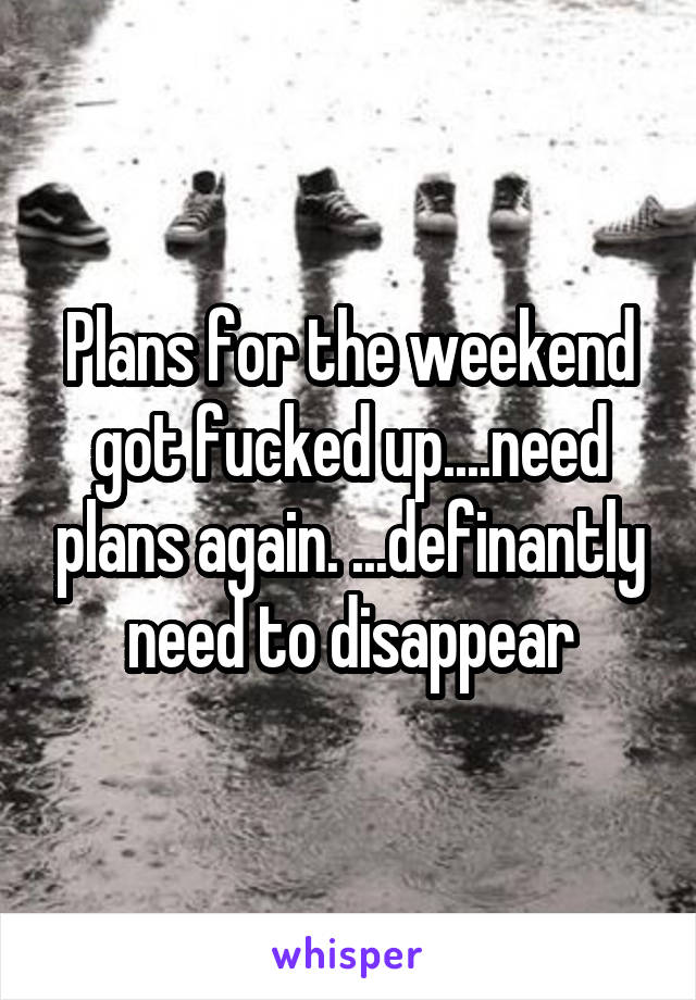 Plans for the weekend got fucked up....need plans again. ...definantly need to disappear