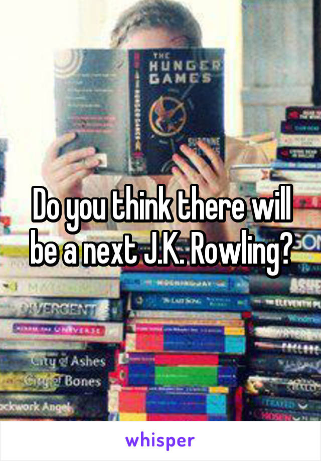 Do you think there will be a next J.K. Rowling?