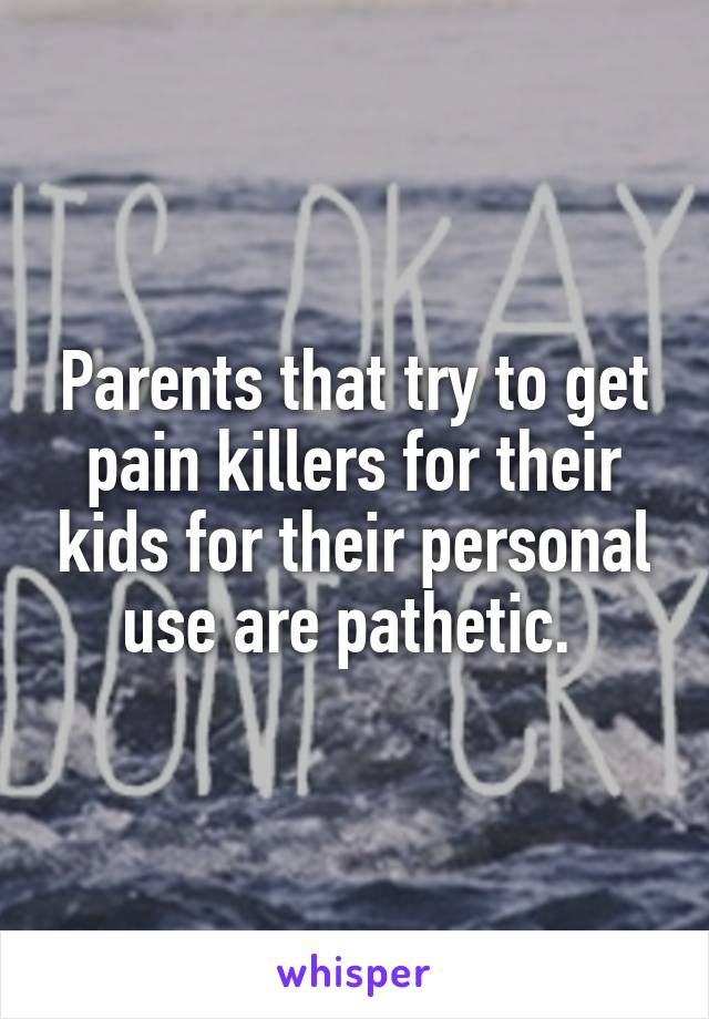 Parents that try to get pain killers for their kids for their personal use are pathetic.