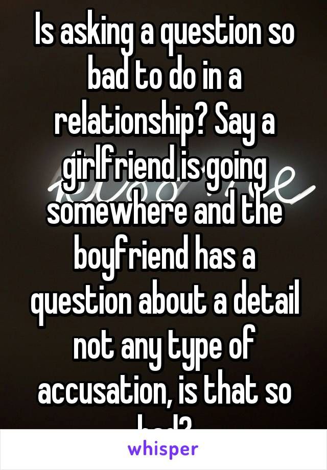 Is asking a question so bad to do in a relationship? Say a girlfriend is going somewhere and the boyfriend has a question about a detail not any type of accusation, is that so bad?