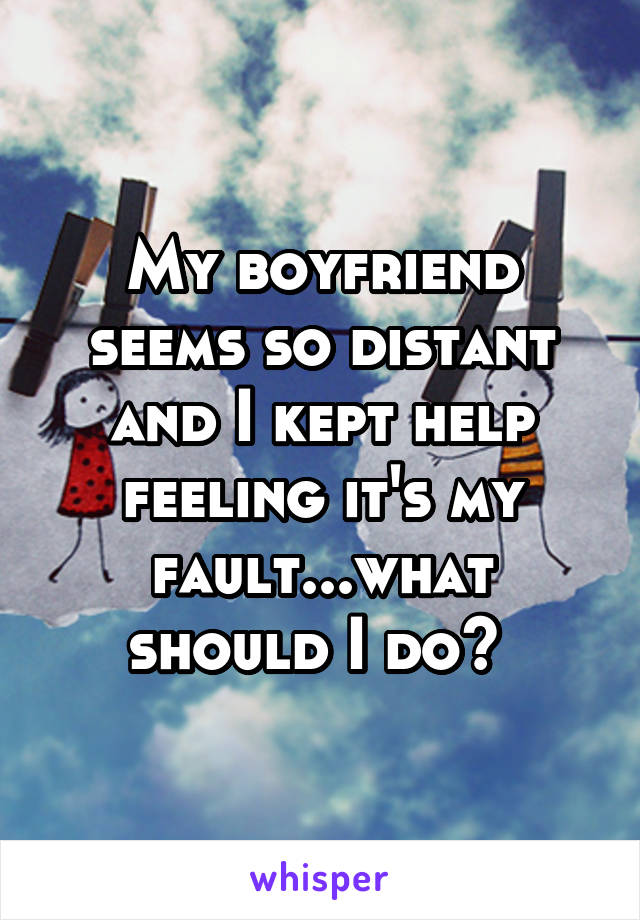 My boyfriend seems so distant and I kept help feeling it's my fault...what should I do?