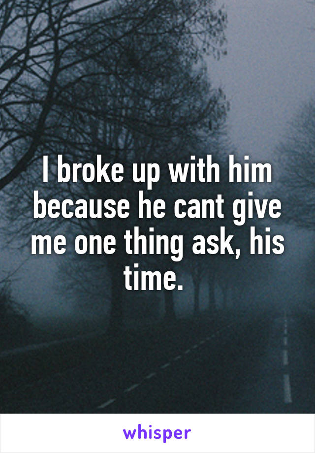 I broke up with him because he cant give me one thing ask, his time.