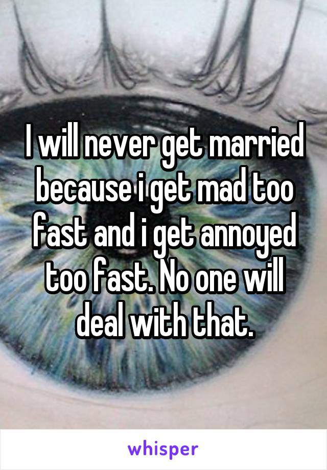 I will never get married because i get mad too fast and i get annoyed too fast. No one will deal with that.