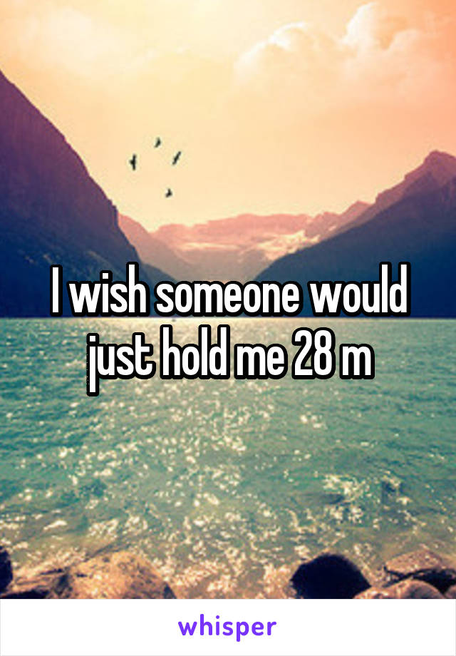 I wish someone would just hold me 28 m