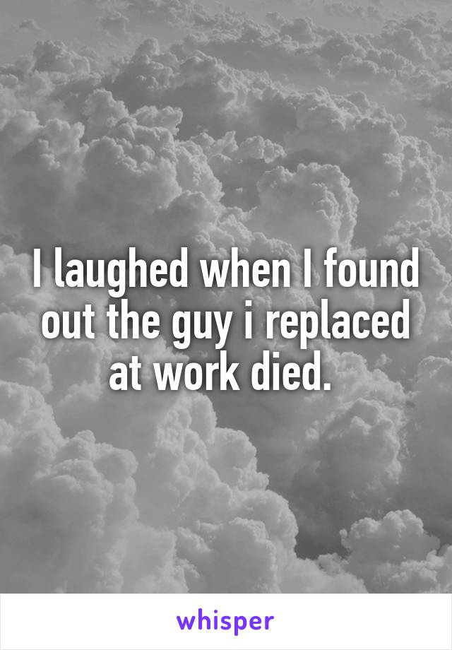 I laughed when I found out the guy i replaced at work died.