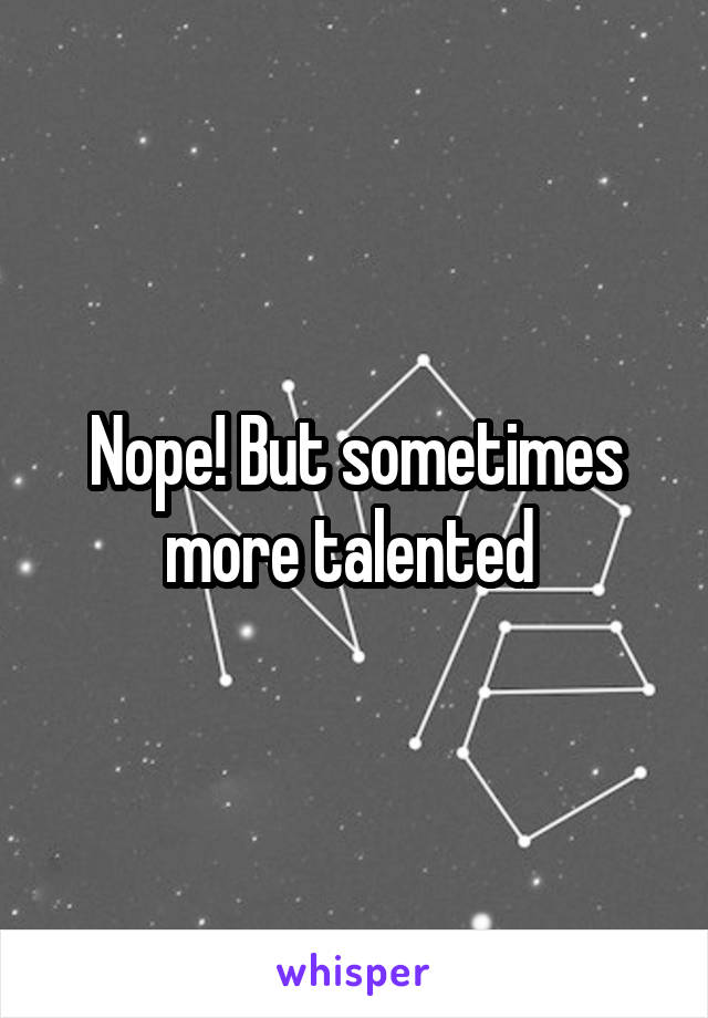 Nope! But sometimes more talented