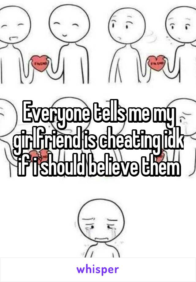 Everyone tells me my girlfriend is cheating idk if i should believe them
