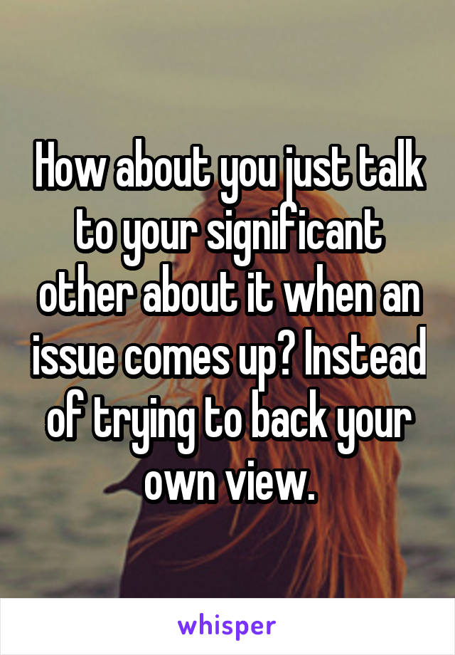 How about you just talk to your significant other about it when an issue comes up? Instead of trying to back your own view.