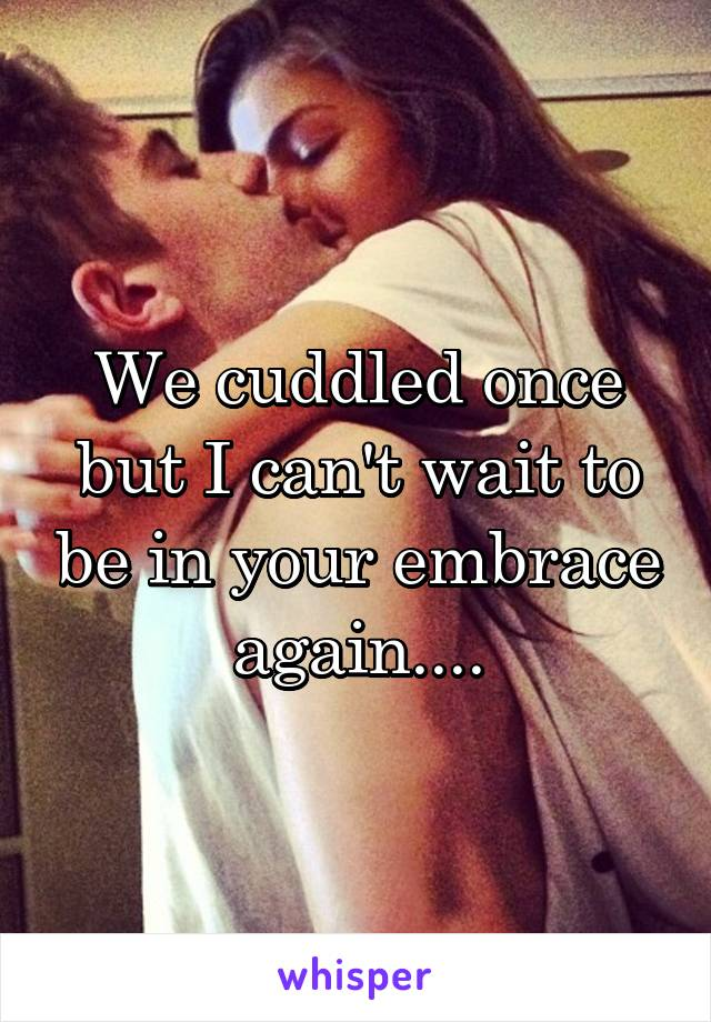 We cuddled once but I can't wait to be in your embrace again....