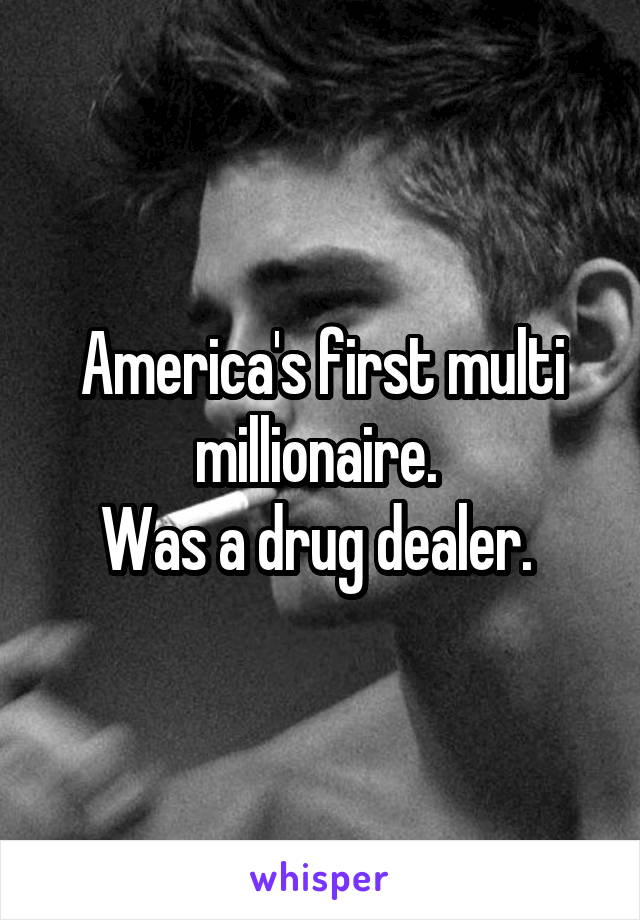 America's first multi millionaire.  Was a drug dealer.
