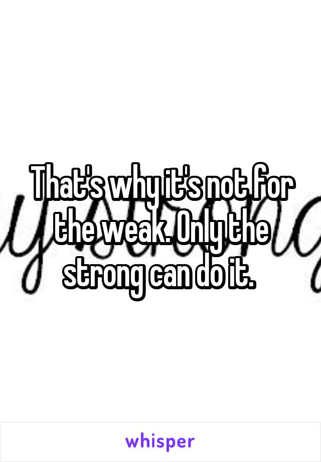 That's why it's not for the weak. Only the strong can do it.