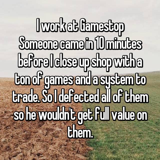 I work at Gamestop Someone came in 10 minutes before I close up shop with a ton of games and a system to trade. So I defected all of them so he wouldn't get full value on them.