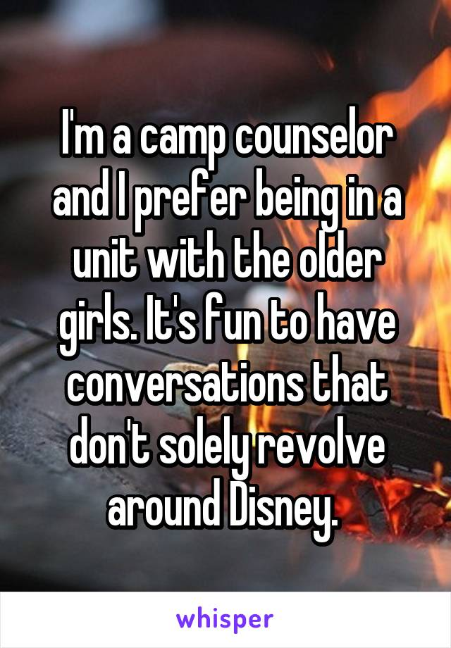 I'm a camp counselor and I prefer being in a unit with the older girls. It's fun to have conversations that don't solely revolve around Disney.