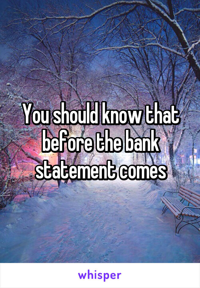 You should know that before the bank statement comes