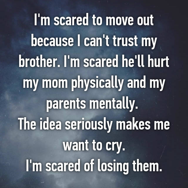 I'm scared to move out because I can't trust my brother. I'm scared he'll hurt my mom physically and my parents mentally.  The idea seriously makes me want to cry. I'm scared of losing them.
