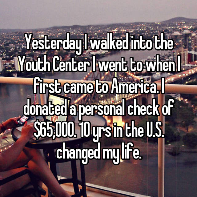 Yesterday I walked into the Youth Center I went to when I first came to America. I donated a personal check of $65,000. 10 yrs in the U.S. changed my life.