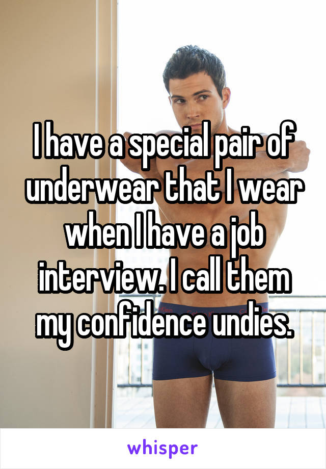 I have a special pair of underwear that I wear when I have a job interview. I call them my confidence undies.