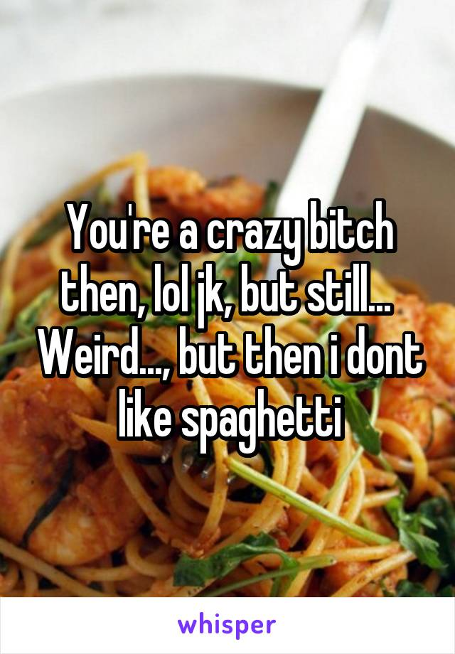 You're a crazy bitch then, lol jk, but still...  Weird..., but then i dont like spaghetti