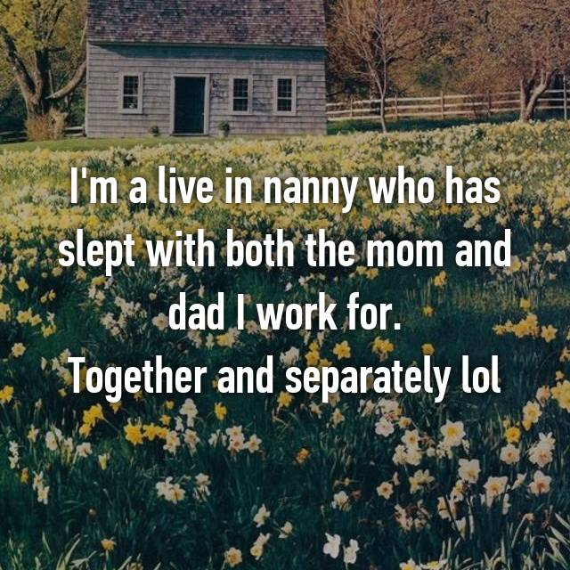 I'm a live in nanny who has slept with both the mom and dad I work for. Together and separately lol