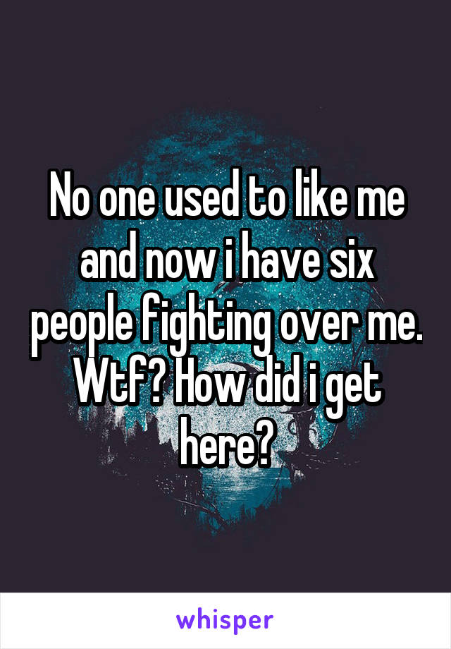 No one used to like me and now i have six people fighting over me. Wtf? How did i get here?