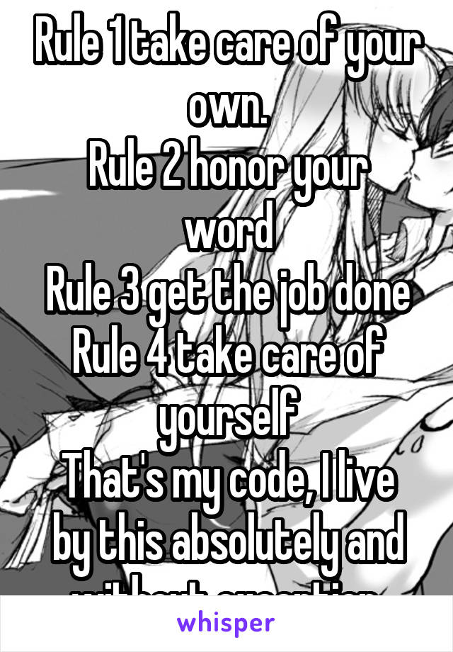 Rule 1 take care of your own. Rule 2 honor your word Rule 3 get the job done Rule 4 take care of yourself That's my code, I live by this absolutely and without exception.