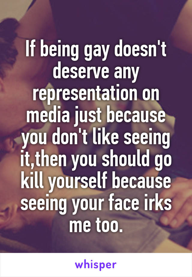 If being gay doesn't deserve any representation on media just because you don't like seeing it,then you should go kill yourself because seeing your face irks me too.