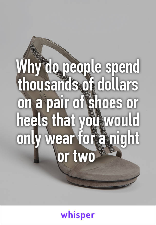 Why do people spend thousands of dollars on a pair of shoes or heels that you would only wear for a night or two