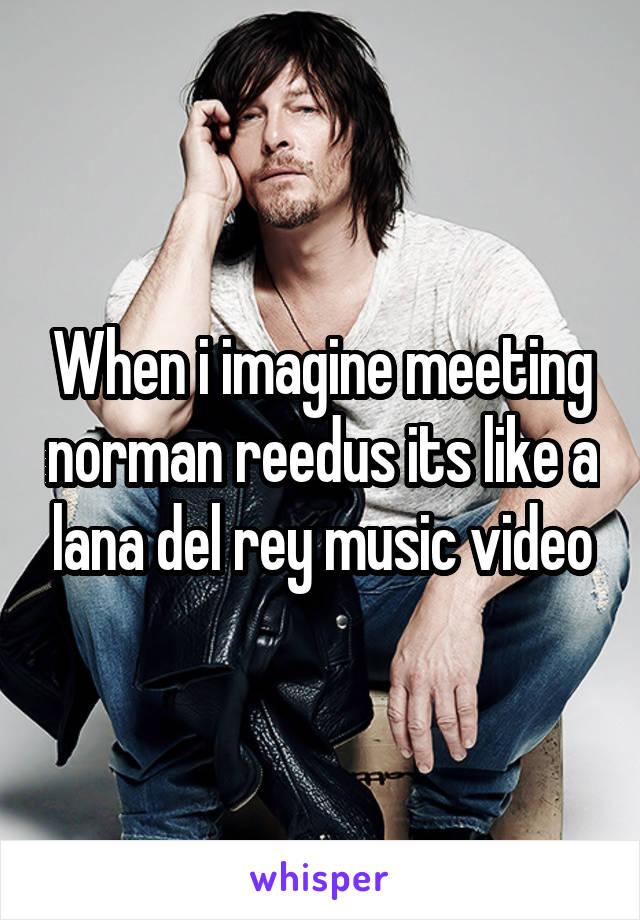 When i imagine meeting norman reedus its like a lana del rey music video