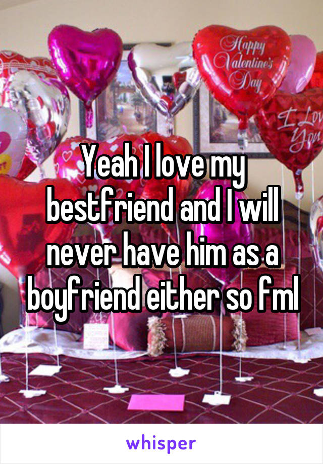 Yeah I love my bestfriend and I will never have him as a boyfriend either so fml