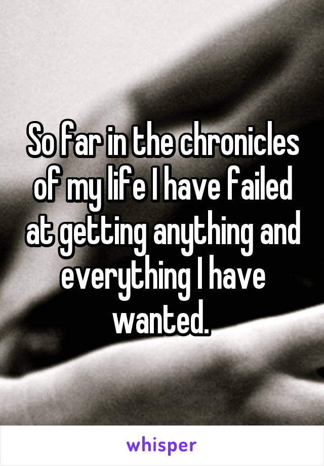 So far in the chronicles of my life I have failed at getting anything and everything I have wanted.