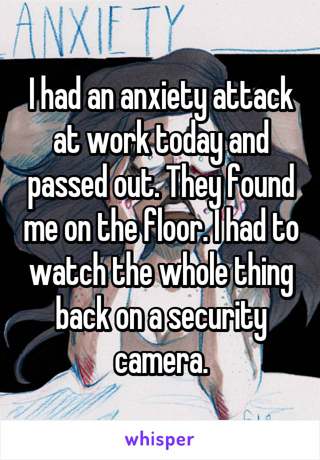 I had an anxiety attack at work today and passed out. They found me on the floor. I had to watch the whole thing back on a security camera.