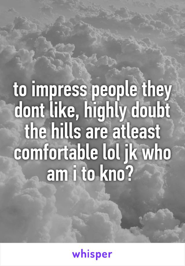 to impress people they dont like, highly doubt the hills are atleast comfortable lol jk who am i to kno?