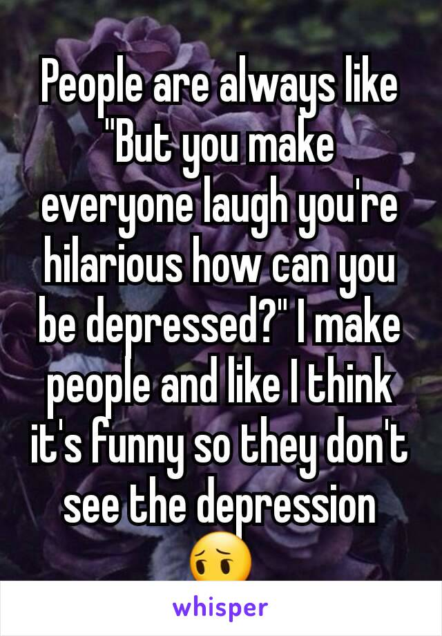 """People are always like """"But you make everyone laugh you're hilarious how can you be depressed?"""" I make people and like I think it's funny so they don't see the depression 😔"""