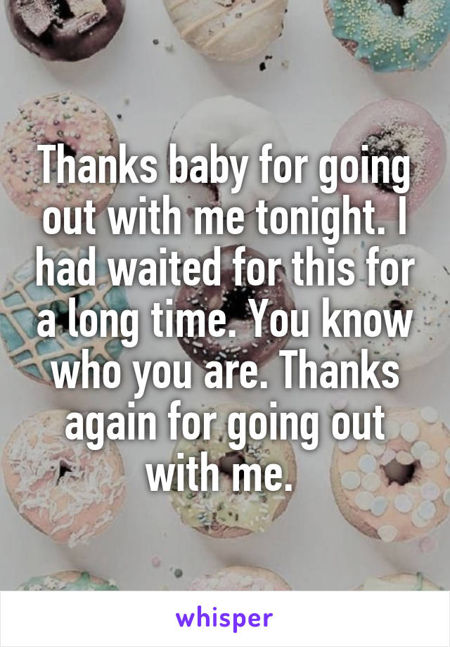 Thanks baby for going out with me tonight. I had waited for this for a long time. You know who you are. Thanks again for going out with me.
