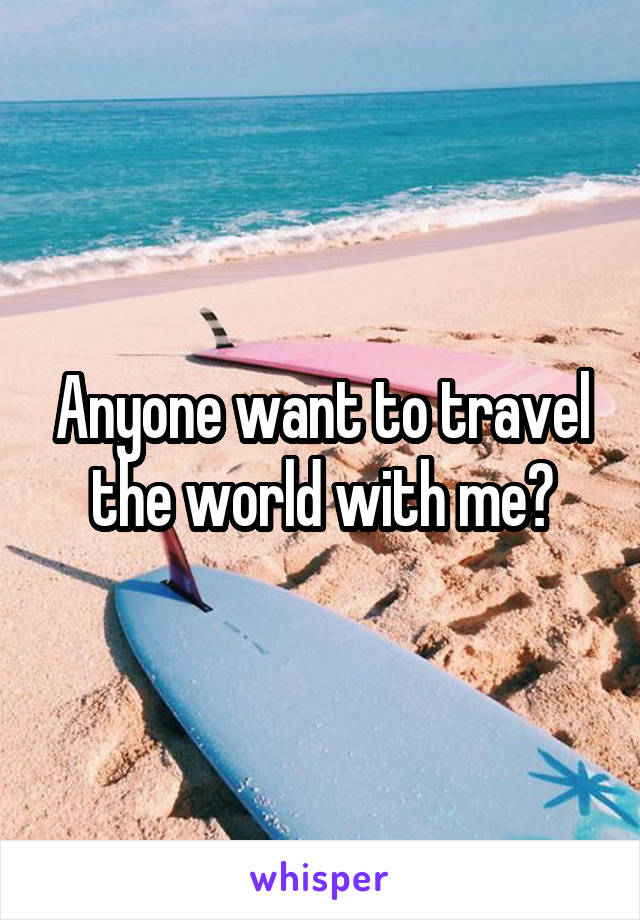 Anyone want to travel the world with me?