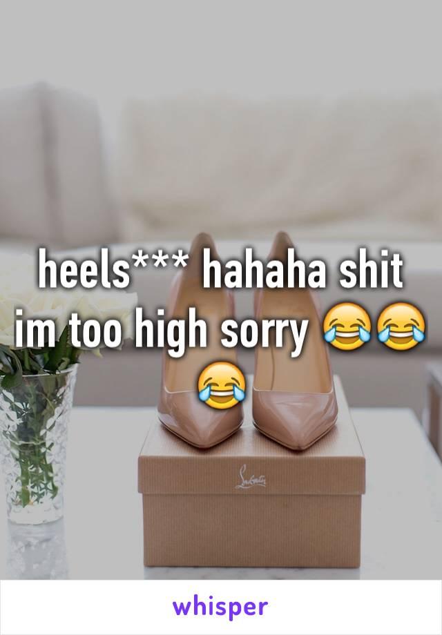 heels*** hahaha shit im too high sorry 😂😂😂